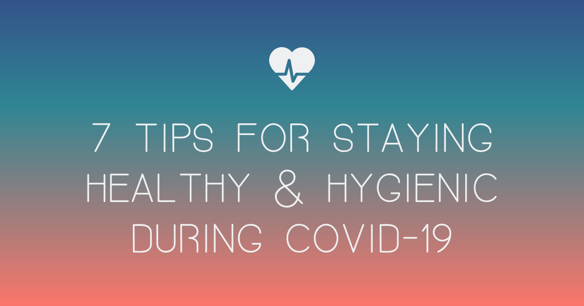 7 Tips for Staying Healthy and Hygienic During COVID-19